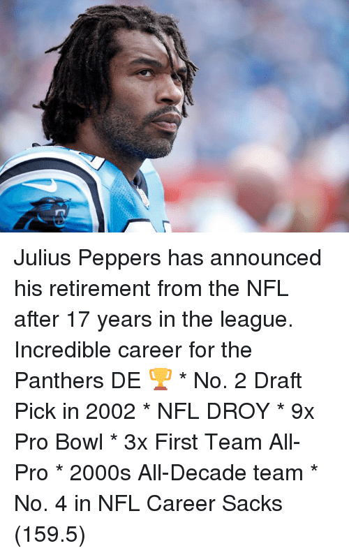 Nfl, Panthers, and The League: Julius Peppers has announced his retirement from the NFL after 17 years in the league. Incredible career for the Panthers DE 🏆  * No. 2 Draft Pick in 2002 * NFL DROY * 9x Pro Bowl * 3x First Team All-Pro * 2000s All-Decade team  * No. 4 in NFL Career Sacks (159.5)