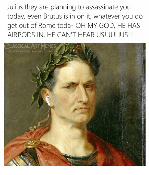brutus: Julius they are planning to assassinate you  today, even Brutus is in on it, whatever you do  get out of Rome toda- OH MY GOD, HE HAS  AIRPODS IN, HE CAN'T HEAR US! JULIUS!!!  CLASSICAL ART MEMES  facebook.com/classicalartmeme