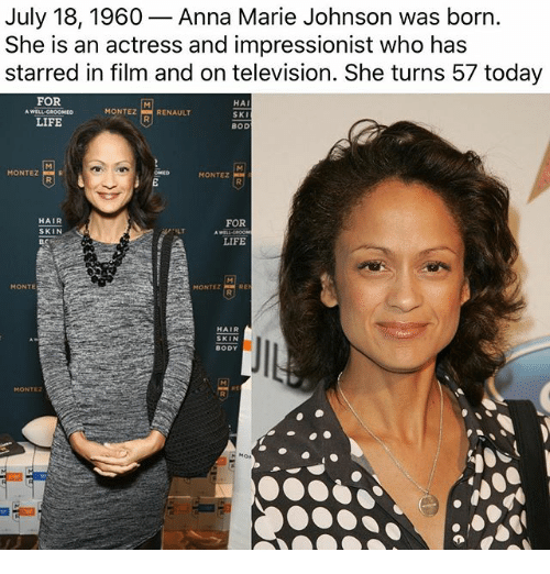 annas: July 18, 1960- Anna Marie Johnson was born.  She is an actress and impressionist who has  starred in film and on television. She turns 57 today  FOR  HAI  SKI  BOD  MONTEZRENAULT  LIFE  MONTEZ  MONTEZ  HAIR  SKIN  FOR  ILT  LIFE  MONTE  MONTEZ  HAIR  SKIN  BODY  MONTEz