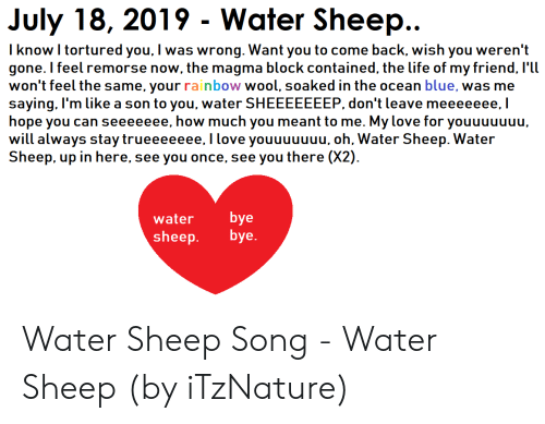 Life, Love, and Blue: July 18, 2019 Water Sheep...  I know I tortured you, I was wrong. Want you to come back, wish you weren't  gone. I feel remorse now, the magma block contained, the life of my friend, I'll  won't feel the same, your rainbow wool, soaked in the ocean blue, was me  saying, I'm like a son to you, water SHEEEEEEEP, don't leave meeeeeee, I  hope you can seeeeeee, how much you meant to me. My love for youuuuuuu,  will always stay trueeeeeee, Ilove youuuuuuu, oh, Water Sheep. Water  Sheep, up in here, see you once, see you there (X2)  bye  bye.  water  sheep Water Sheep Song - Water Sheep (by iTzNature)