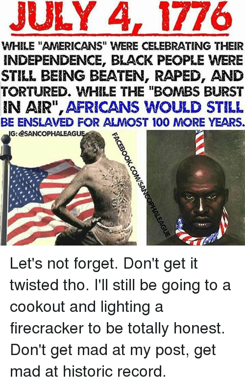 "Anaconda, Memes, and Black: JULY A, 1776  WHILE ""AMERICANS"" WERE CELEBRATING THEIR  INDEPENDENCE, BLACK PEOPLE WERE  STILL BEING BEATEN, RAPED, AND  TORTURED、WHILE THE ""BOMBS BURST  IN AIR"", AFRICANS WOULD STILL  BE ENSLAVED FOR ALMOST 100 MORE YEARS.  G: @SANCOPHALEAGU Let's not forget. Don't get it twisted tho. I'll still be going to a cookout and lighting a firecracker to be totally honest. Don't get mad at my post, get mad at historic record."