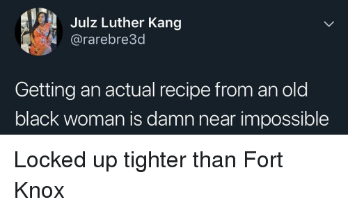 Black, Old, and Luther: Julz Luther Kang  @rarebre3d  Getting an actual recipe from an old  black woman is damn near impossible Locked up tighter than Fort Knox