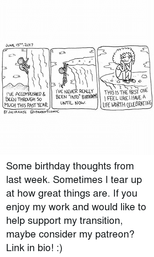 Birthday, Life, and Memes: JUNE 15TH, 2017  THISISTHERRST ONE  I VE ACCOMPLISHED & IVE NEVER REALLY  BEEN THROUGH So  BEEN INTO BIRTHDAYS  MUCH THIS PAST YEAR  UNTIL NOW  FEEL LIKEIHAUE A  LIFE WORTH CELE6RATMG  BY JULIA KATE COUPANpouTcomic Some birthday thoughts from last week. Sometimes I tear up at how great things are. If you enjoy my work and would like to help support my transition, maybe consider my patreon? Link in bio! :)