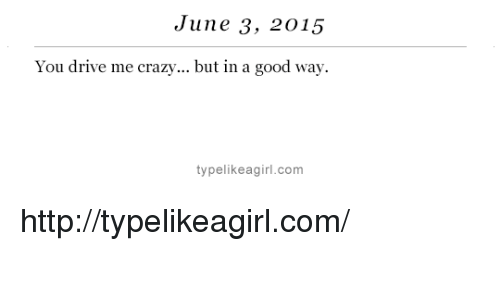 drive me crazy: June 3, 2015  You drive me crazy... but in a good way.  typelikeagirl.com http://typelikeagirl.com/