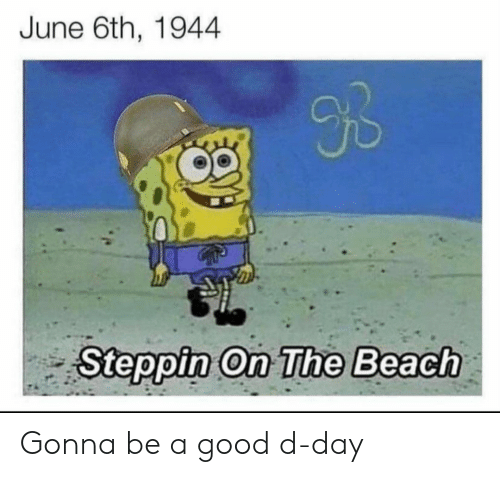 Beach: June 6th, 1944  9B  Steppin On The Beach Gonna be a good d-day