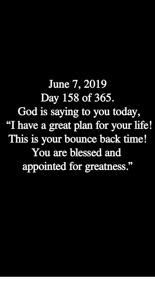 """Blessed, God, and Life: June 7, 2019  Day 158 of 365.  God is saying to you today,  """"I have a great plan for your life!  This is your bounce back time!  You are blessed and  appointed for greatness."""""""