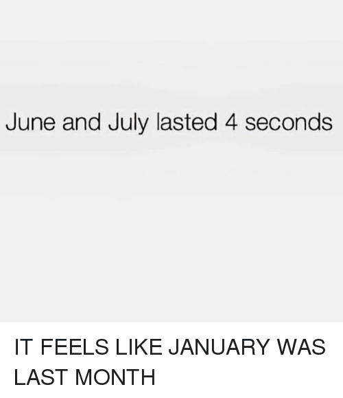 Memes, 🤖, and July: June and July lasted 4 seconds IT FEELS LIKE JANUARY WAS LAST MONTH