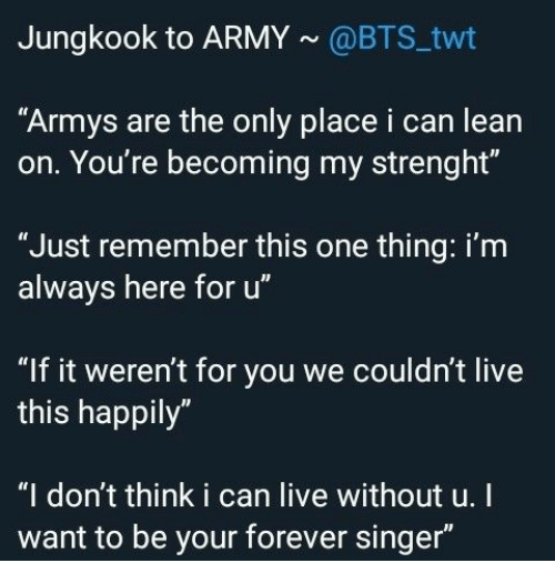 "BTS: Jungkook to ARMY@BTS twt  ""Armys are the only place i can lean  on. You're becoming my strenght""  ""Just remember this one thing: i'm  always here for u""  ""If it weren't for you we couldn't live  this happily""  ""I don't think i can live without u.I  want to be your forever singer"""