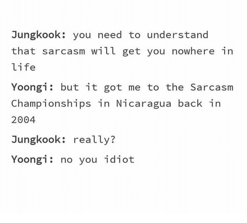 Sarcasm: Jungkook: you need to understand  that sarcasm will get you nowhere in  life  Yoongi but it got me to the Sarcasm  Championships in Nicaragua back in  2004  Jungkook: really?  Yoongi: no you idiot