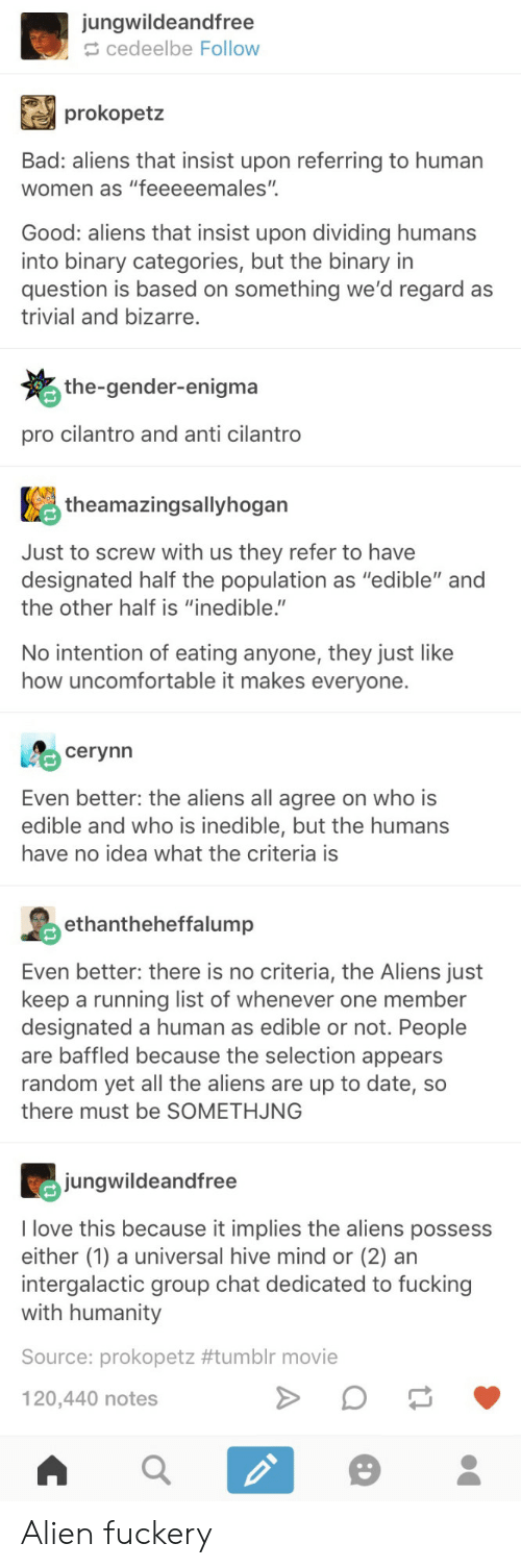 "Bad, Fucking, and Group Chat: jungwildeandfree  cedeelbe Follow  prokopetz  Bad: aliens that insist upon referring to humar  women as ""feeeeemales""  Good: aliens that insist upon dividing humans  into binary categories, but the binary in  question is based on something we'd regard as  trivial and bizarre.  the-gender-enigma  pro cilantro and anti cilantro  theamazingsallyhogan  Just to screw with us they refer to have  designated half the population as ""edible"" and  the other half is ""inedible.""  No intention of eating anyone, they just like  how uncomfortable it makes everyone.  cerynn  Even better: the aliens all agree on who is  edible and who is inedible, but the humans  have no idea what the criteria is  hntheheffalump  Even better: there is no criteria, the Aliens just  keep a running list of whenever one member  designated a human as edible or not. People  are baffled because the selection appears  random yet all the aliens are up to date, so  there must be SOMETHJNG  jungwildeandfree  I love this because it implies the aliens possess  either (1) a universal hive mind or (2) an  intergalactic group chat dedicated to fucking  with humanity  Source: prokopetz #tumblr movie  120,440 notes Alien fuckery"
