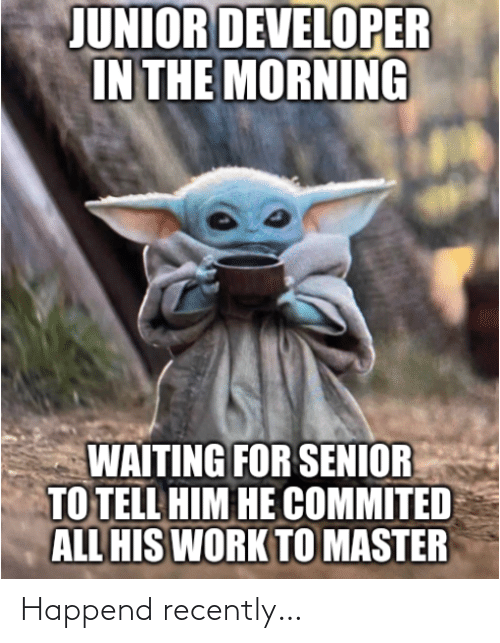 Recently: JUNIOR DEVELOPER  IN THE MORNING  WAITING FOR SENIOR  TO TELL HIM HE COMMITED  ALL HIS WORK TO MASTER Happend recently…