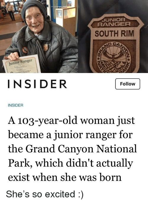 Old woman: JUNIOR  RANGER  SOUTH RIM  Junior Ranger  rote  INSIDER  Follow  INSIDER  A 103-year-old woman just  became a junior ranger for  the Grand Canyon National  Park, which didn't actually  exist when she was born She's so excited :)