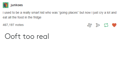 """Food, All The, and Who: junkoes  i used to be a really smart kid who was """"going places"""" but now i just cry a lot and  eat all the food in the fridge  467,197 notes Ooft too real"""