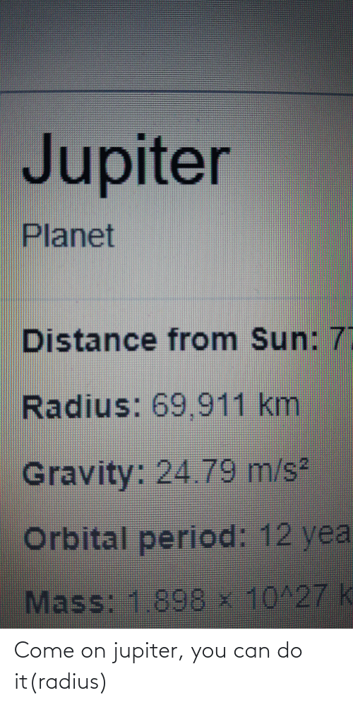 Period, Reddit, and Gravity: Jupiter  Planet  Distance from Sun: 7  Radius: 69,911 km  Gravity: 24.79 m/s2  Orbital period: 12 yea  Mass: 1.898 x 10^27 k Come on jupiter, you can do it(radius)