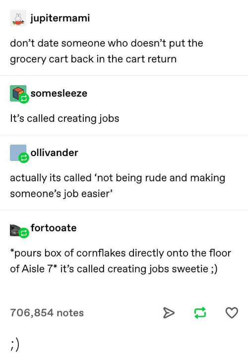 """Being Rude: jupitermami  don't date someone who doesn't put the  grocery cart back in the cart return  somesleeze  It's called creating jobs  eollivander  actually its called 'not being rude and making  someone's job easier'  Eefortooate  """"pours box of cornflakes directly onto the floor  of Aisle 7* it's called creating jobs sweetie ;)  706,854 notes ;)"""