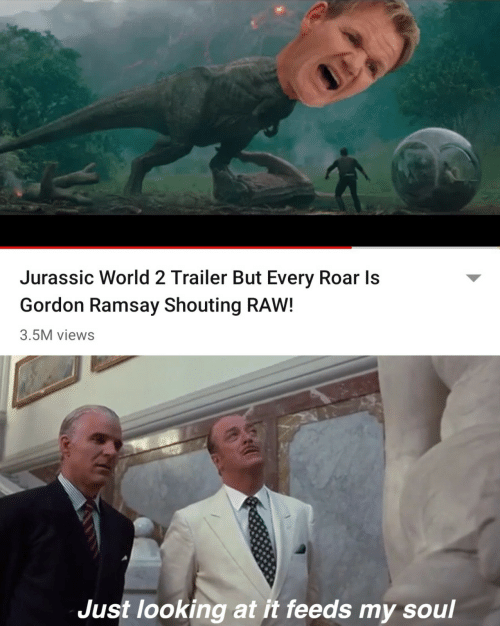 Gordon Ramsay, Jurassic World, and World: Jurassic World 2 Trailer But Every Roar Is  Gordon Ramsay Shouting RAW!  3.5M views  Just looking at it feeds my soul