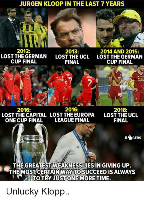 Memes, Lost, and Capital: JURGEN KLOOP IN THE LAST 7 YEARS  2012:  LOST THE GERMAN  CUP FINAL  2013:  LOST THE UCL  FINAL  2014 AND 2015:  LOST THE GERMAN  CUP FINAL  2016:  2018:  LOST THE UCL  FINAL  2016:  LOST THE CAPITAL LOST THE EUROPA  ONE CUP FINAL  LEAGUE FINAL  GERS  THE GREATEST WEAKNESS LIES IN GIVING UP.  THE MOSTCERTAIN WAY TO SUCCEED IS ALWAYS  HTOTRY JUST ONE|MORE TIME. Unlucky Klopp..