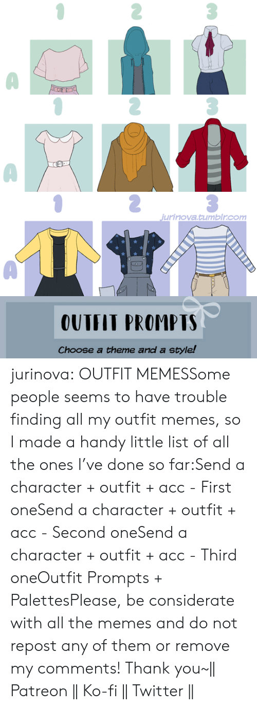 Feel Free: jurinova.tumblr.com   OUTFIT PROMPTS  Choose a theme and a style! jurinova:  OUTFIT MEMESSome people seems to have trouble finding all my outfit memes, so I made a handy little list of all the ones I've done so far:Send a character + outfit + acc - First oneSend a character + outfit + acc - Second oneSend a character + outfit + acc - Third oneOutfit Prompts + PalettesPlease, be considerate with all the memes and do not repost any of them or remove my comments! Thank you~|| Patreon || Ko-fi || Twitter ||