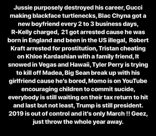 Big Sean, Blac Chyna, and Bored: Jussie purposely destroyed his career, Gucci  making blackface turtlenecks, Blac Chyna got a  new boyfriend every 2 to 3 business days,  R-Kelly charged, 21 got arrested cause he was  born in England and been in the US illegal, Robert  Kraft arrested for prostitution, Tristan cheating  on Khloe Kardashian with a family friend, It  snowed in Vegas and Hawaii, Tyler Perry is trying  to kill off Madea, Big Sean break up with his  girlfriend cause he's bored, Momo is on YouTube  encouraging children to commit sucide,  everybody is still waiting on their tax return to hit  and last but not least, Trump is still president.  2019 is out of control and it's only March!! Geez,  just throw the whole year away.