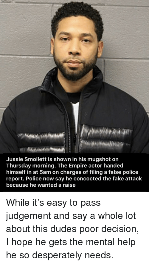 Empire, Fake, and Police: Jussie Smollett is shown in his mugshot on  Thursday morning. The Empire actor handed  himself in at 5am on charges of filing a false police  report. Police now say he concocted the fake attack  because he wanted a raise