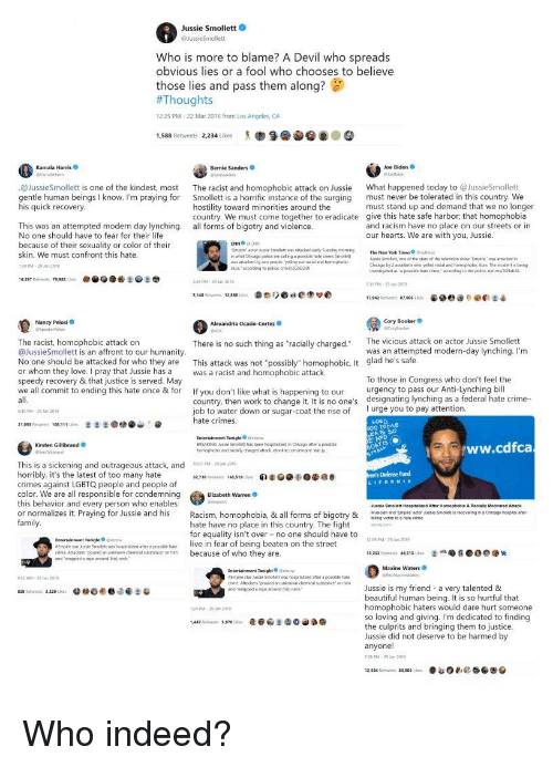 """Beautiful, Bernie Sanders, and Chicago: Jussie Smollett  Who is more to blame? A Devil who spreads  obvious lies or a fool who chooses to believe  those lies and pass them along?  #Thoug  12:25 PM-22 Mar 2016 from Los Angeles, CA  1,588 Retweets 2234 ikes  Kamala Harris  Bernie Sanders  Joe Biden  @JussieSmollett is one of the kindest, most The racist and homophobic attack on Jussie Wh happened today to @JussieSmollett  gentle human beings I know. I'm praying for Smollett is a horrific instance of the surging must never be tolerated in this country. We  his quick recovery  must stand up and demand that we no longer  hostility toward minorities around the  country. We must come together to eradicate give this hate safe harbor, that homophobia  all forms of bigotry and violence  This was an attempted modern day lynching.  No one should have to fear for their life  because of their sexuality or color of their  skin. We must confront this hate  30 PM-29 20  and racism have no place on our streets or in  our hearts. We are with you, Jussie.  mpire artor usse Smolett was attacked eny Tueday mamng  what Chicago polca are caling a possibile hate crime, St  aattacked ty two people yeling out acial and homophotic  usue Smelett, cne of thw stan of the trievson thow-Empire,, wm attacked r'  Chicago by 2 assaiants uin yded racial and hormophobi,in Th. itiderts bein  nwestigased as oposaie hale cime conding to the police. nytims/324  surs accorcing 1o police ant2G5Danx  79.932  29 PM 29 Jan 2019  31 PM-29 201  e) @e:  17.962 Retweets ฮ7.005 іа-  Nancy Pelosi  Cory Booker  The vicious attack on actor Jussie Smollett  The racist, homophobic attack on  @JussieSmollett is an affront to our humanity  No one should be attacked for who they are This attack was not """"possibly"""" homophobic. It glad he's safe  or whom they love. I pray that Jussie has a was a racist and homophobic attack  speedy recovery & that justice is served. May  we all commit to ending this hate once & for If you don't"""