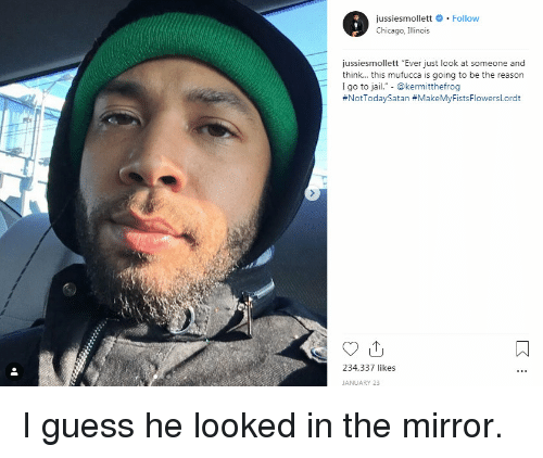"""Chicago, Jail, and Reddit: jussiesmollett # . Follow  Chicago, Illinois  jussiesmollett """"Ever just look at someone and  think... this mufucca is going to be the reason  I go to jail."""" - @kermitthefrog  #NotTodaySatan #MakeMyFistsFlowersLordt  234,337 likes  JANUARY 23 I guess he looked in the mirror."""