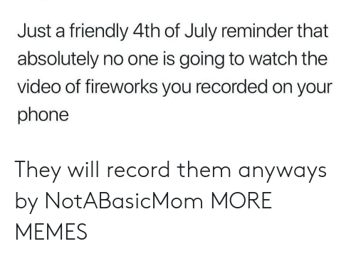 Dank, Memes, and Phone: Just a friendly 4th of July reminder that  absolutely no one is going to watch the  video of fireworks you recorded on your  phone They will record them anyways by NotABasicMom MORE MEMES