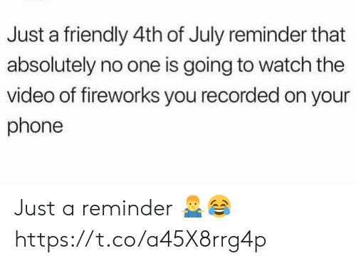 Phone, 4th of July, and Fireworks: Just a friendly 4th of July reminder that  absolutely no one is going to watch the  video of fireworks you recorded on your  phone Just a reminder 🤷‍♂️😂 https://t.co/a45X8rrg4p