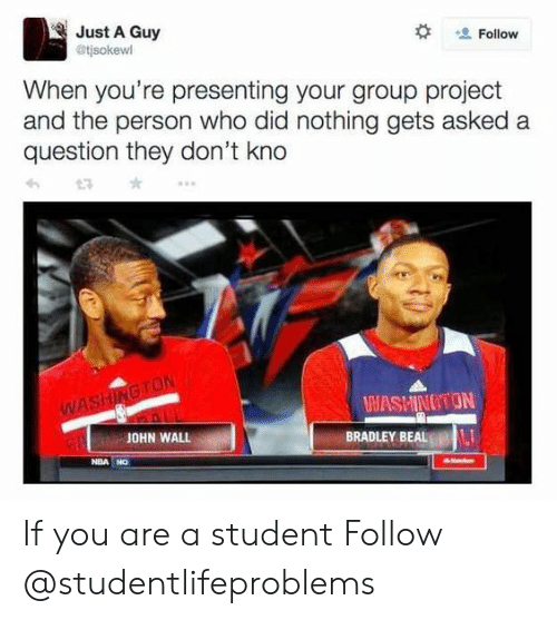 Beals: Just A Guy  @tjsokewl  Follow  When you're presenting your group project  and the person who did nothing gets asked a  question they don't kno  WASHINOTON  JOHN WALL  BRADLEY BEAL  NBA NO If you are a student Follow @studentlifeproblems​