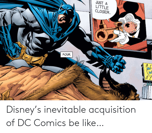 closer: JUST A  LITTLE  CLOSER.  FOUR. Disney's inevitable acquisition of DC Comics be like…