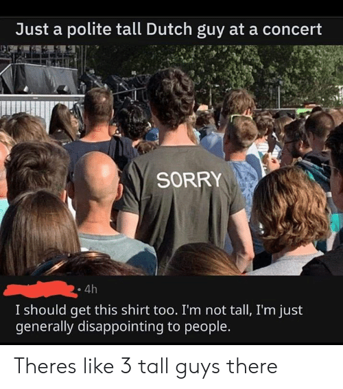 Dank, Sorry, and Dutch Language: Just a polite tall Dutch guy at a concert  SORRY  4h  I should get this shirt too. I'm not tall, I'm just  generally disappointing to people. Theres like 3 tall guys there