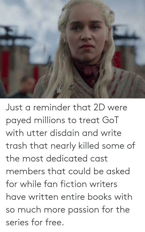 dedicated: Just a reminder that 2D were payed millions to treat GoT with utter disdain and write trash that nearly killed some of the most dedicated cast members that could be asked for while fan fiction writers have written entire books with so much more passion for the series for free.