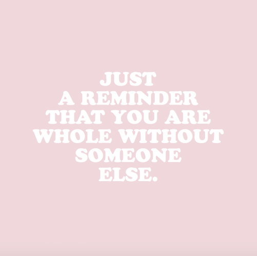 You, Just a Reminder That, and Reminder: JUST  A REMINDER  THAT YOU ARE  WHOLE WITHOUT  SOMEONE  ELSE.