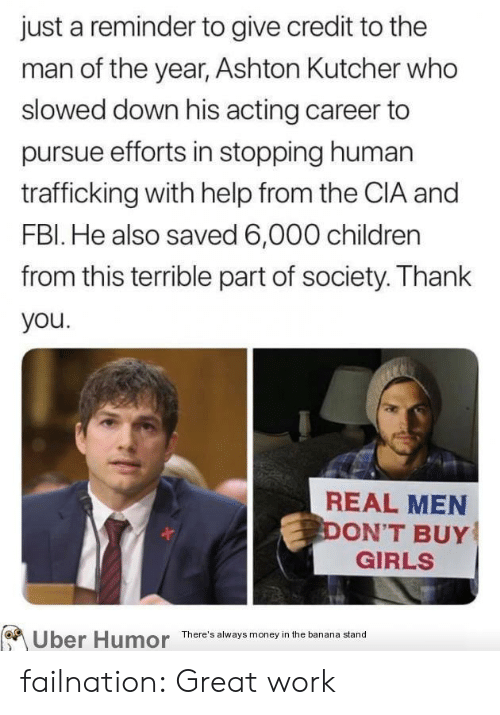 Children, Fbi, and Girls: just a reminder to give credit to the  man of the year, Ashton Kutcher who  slowed down his acting career to  pursue efforts in stopping human  trafficking with help from the CIA and  FBI. He also saved 6,000 children  from this terrible part of society. Thank  you.  REAL MEN  DON'T BUY  GIRLS  Uber Humor  There's always money in the banana stand failnation:  Great work