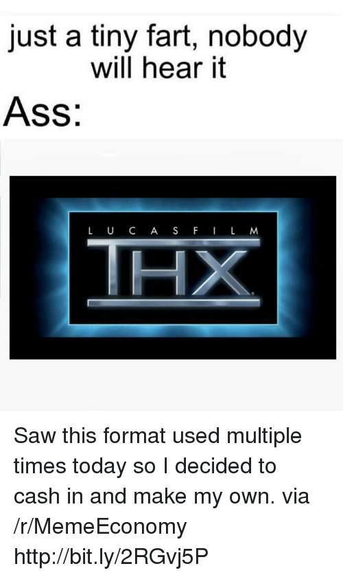 Ass, Saw, and Http: just a tiny fart, nobody  will hear it  Ass:  L U C A SF IL M Saw this format used multiple times today so I decided to cash in and make my own. via /r/MemeEconomy http://bit.ly/2RGvj5P