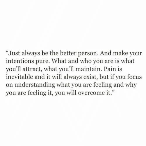 """Focus, Pain, and Understanding: """"Just always be the better person. And make your  intentions pure. What and who you are is what  you'll attract, what you'll maintain. Pain is  inevitable and it will always exist, but if you focus  on understanding what you are feeling and why  you are feeling it, you will overcome it."""""""