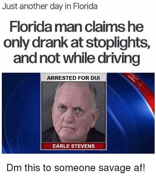 Savage Af: Just another day in Florida  Florida man claims he  only drank at stoplights,  and not while driving  ARRESTED FOR DUI  EARLE STEVENS Dm this to someone savage af!