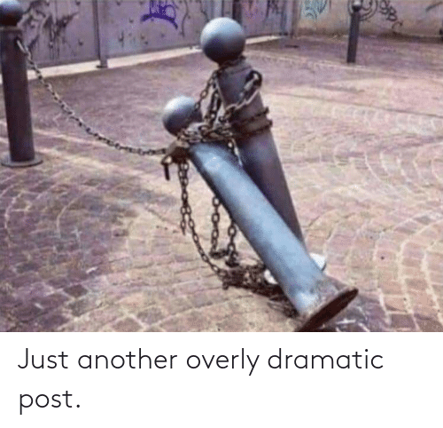 overly: Just another overly dramatic post.