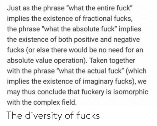 "Complex, Taken, and Fuck: Just as the phrase ""what the entire fuck""  implies the existence of fractional fucks,  the phrase ""what the absolute fuck"" implies  the existence of both positive and negative  fucks (or else there would be no need for an  absolute value operation). Taken together  with the phrase ""what the actual fuck"" (which  implies the existence of imaginary fucks), we  may thus conclude that fuckery is isomorphic  with the complex field. The diversity of fucks"