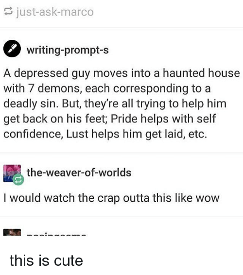 eto: just-ask-marco  writing-prompt-s  A depressed guy moves into a haunted house  with 7 demons, each corresponding to a  deadly sin. But, they're all trying to help him  get back on his feet; Pride helps with self  confidence, Lust helps him get laid, eto.  the-weaver-of-worlds  I would watch the crap outta this like wow this is cute