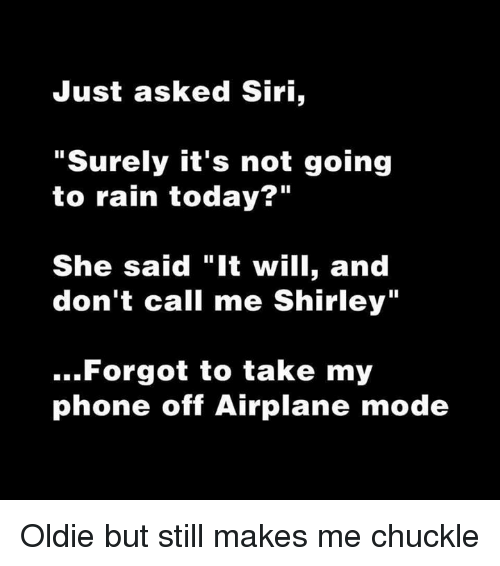 """And Dont Call Me Shirley: Just asked Siri,  """"Surely it's not going  to rain today?""""  She said """"It will, and  don't call me Shirley""""  Forgot to take my  phone off Airplane mode Oldie but still makes me chuckle"""