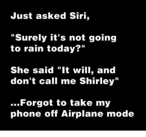 """And Dont Call Me Shirley: Just asked Siri,  """"Surely it's not going  to rain today  She said """"It will, and  don't call me Shirley""""  Forgot to take my  phone off Airplane mode"""
