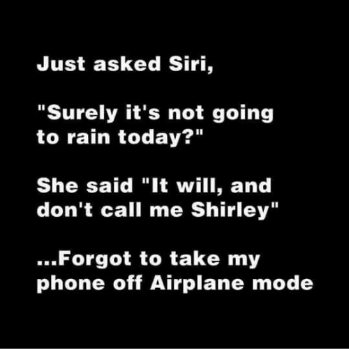 """And Dont Call Me Shirley: Just asked Siri,  """"Surely it's not going  to rain today?""""  She said """"It will, and  don't call me Shirley""""  ..Forgot to take my  phone off Airplane mode"""
