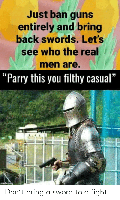 "Guns, The Real, and Sword: Just ban guns  entirely and bring  back swords. Let's  see who the real  men are.  ""Parry this you filthy casual""  imgflip.com Don't bring a sword to a fight"