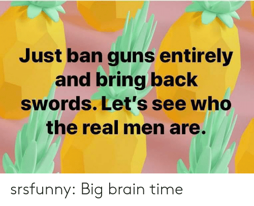 Guns, Tumblr, and Blog: Just ban guns entirely  and bring back  swords. Let's see who  the real men are. srsfunny:  Big brain time