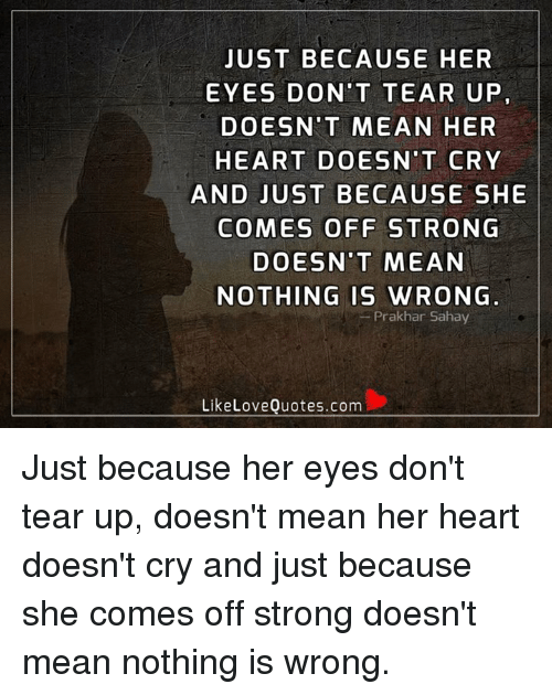 Teared Up: JUST BECAUSE HER  EYES DON'T TEAR UP  DOESN'T MEAN HER  HEART DOESN'T CRY  AND JUST BECAUSE SHE  COMES OFF STRONG  DOESN'T MEAN  NOTHING IS WRONG  Prakhar Sahay  Like Love Quotes.com Just because her eyes don't tear up, doesn't mean her heart doesn't cry and just because she comes off strong doesn't mean nothing is wrong.