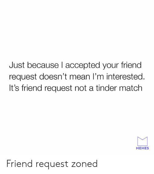 Dank, Memes, and Tinder: Just because I accepted your friend  request doesn't mean I'm interested  It's friend request not a tinder match  MEMES Friend request zoned