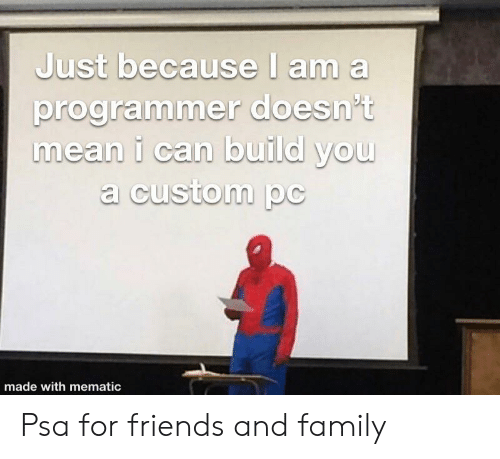 psa: Just because I am a  programmer doesn't  mean i can build you  a custom pc  made with mematic Psa for friends and family