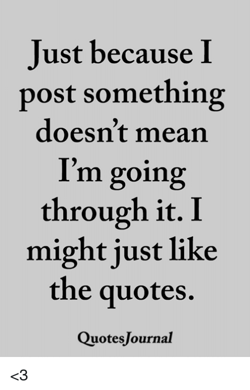 Memes, Mean, and Quotes: Just because I  post something  doesn't mean  I'm going  through it. I  might just like  the quotes.  QuotesJournal <3