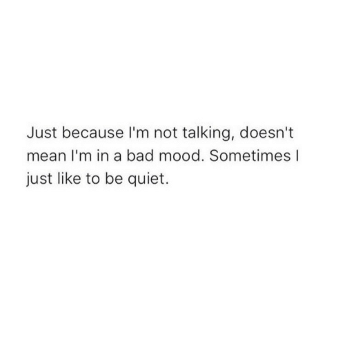 be quiet: Just because I'm not talking, doesn't  mean I'm in a bad mood. Sometimes l  just like to be quiet.